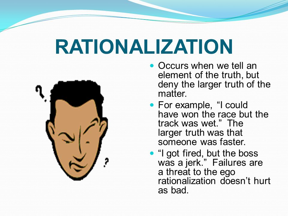 RATIONALIZATION Occurs when we tell an element of the truth, but deny the larger truth of the matter.