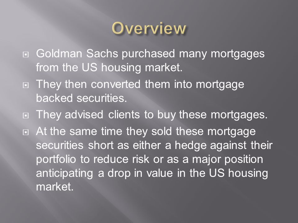 Overview Goldman Sachs purchased many mortgages from the US housing market. They then converted them into mortgage backed securities.