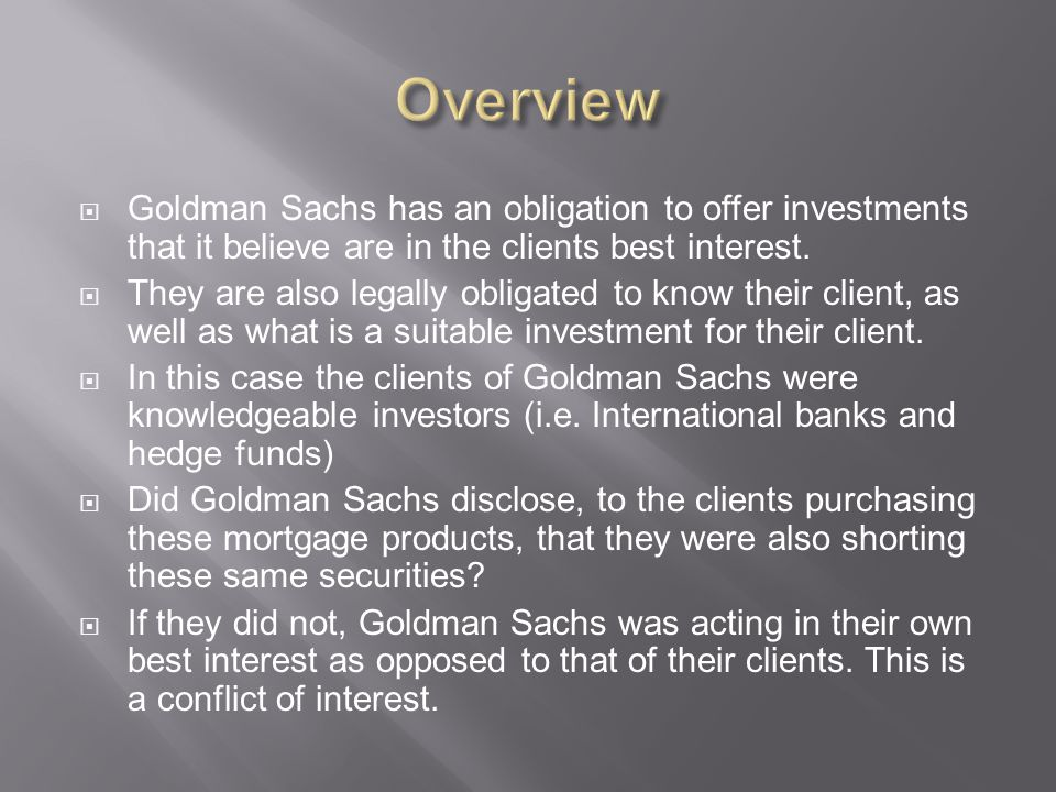 Overview Goldman Sachs has an obligation to offer investments that it believe are in the clients best interest.