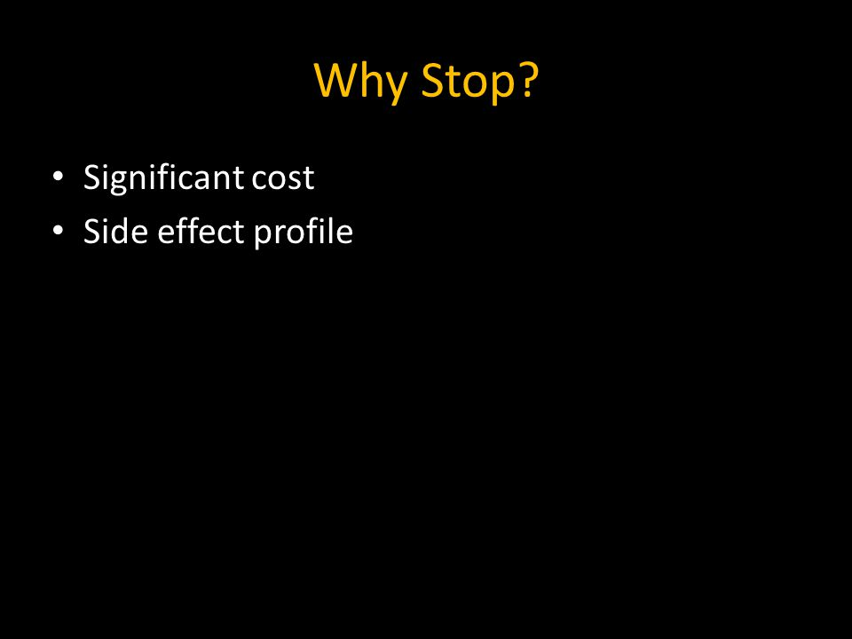 Why Stop Significant cost Side effect profile