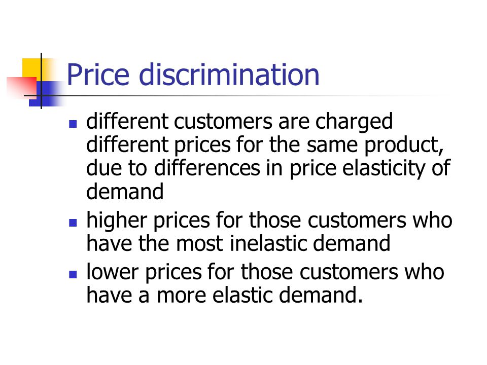 Price discrimination different customers are charged different prices for the same product, due to differences in price elasticity of demand.