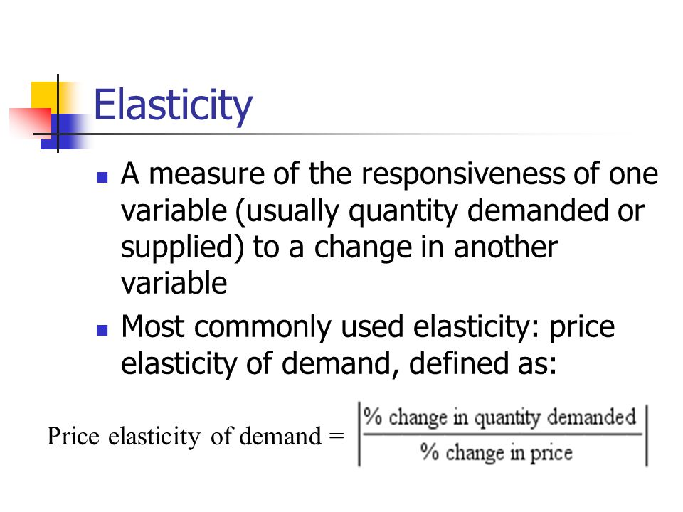 Elasticity A measure of the responsiveness of one variable (usually quantity demanded or supplied) to a change in another variable.