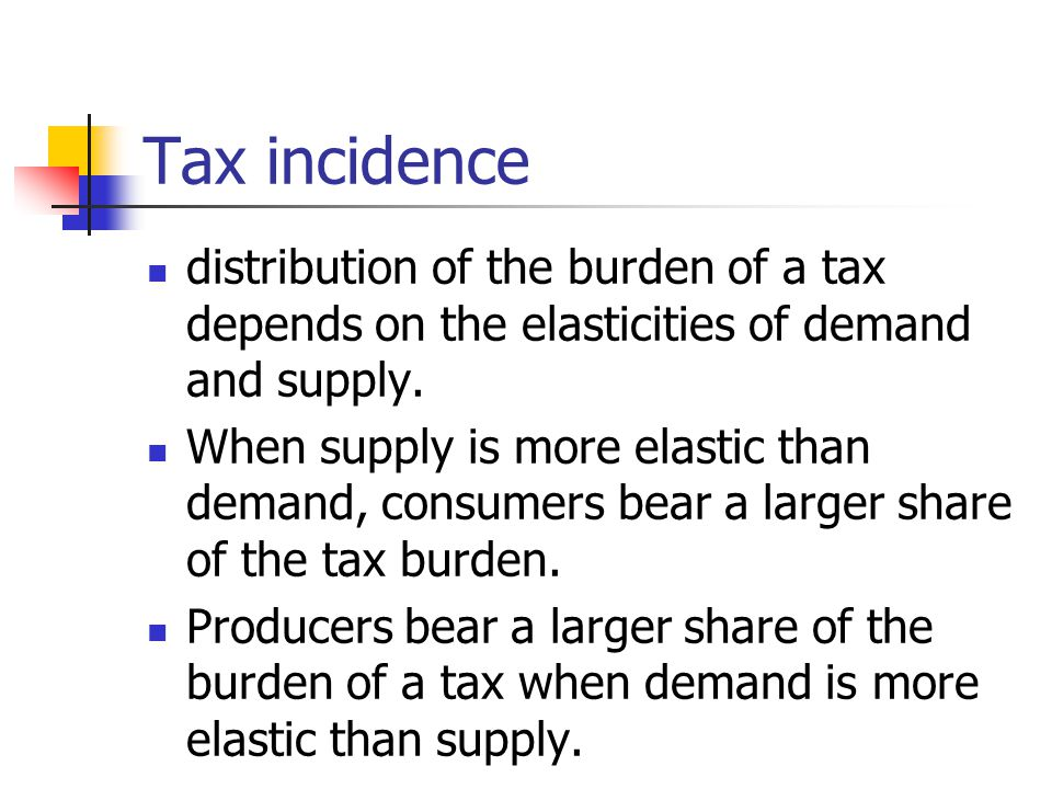Tax incidence distribution of the burden of a tax depends on the elasticities of demand and supply.