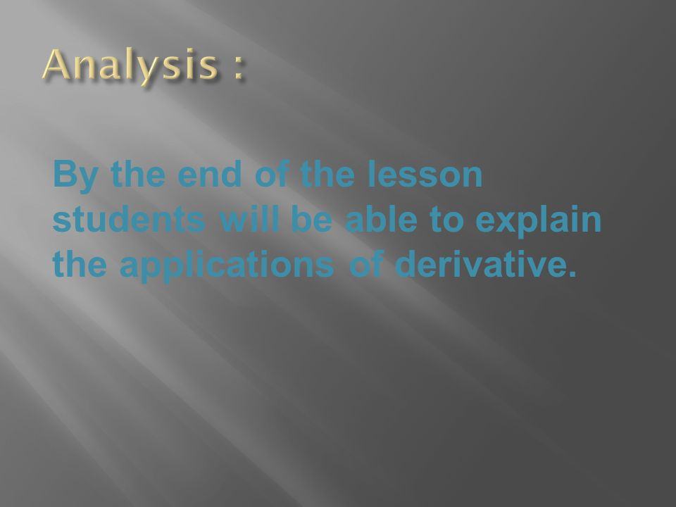 Analysis : By the end of the lesson students will be able to explain the applications of derivative.