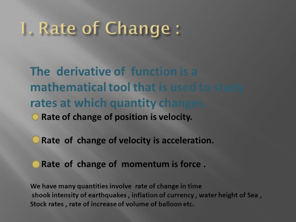 1. Rate of Change : The derivative of function is a mathematical tool that is used to study rates at which quantity changes.