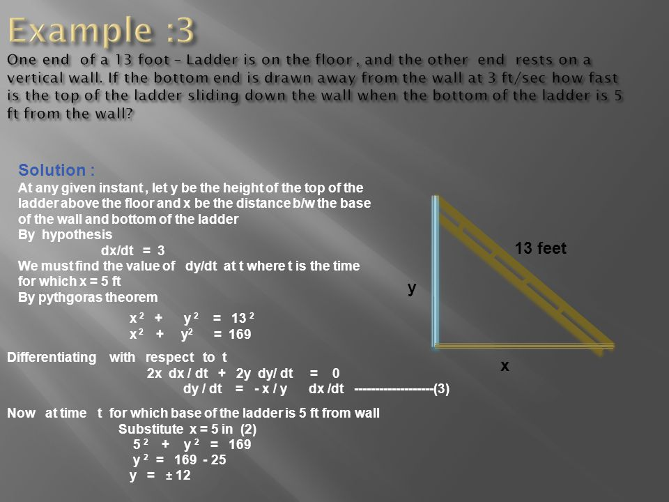 Example :3 One end of a 13 foot – Ladder is on the floor , and the other end rests on a vertical wall. If the bottom end is drawn away from the wall at 3 ft/sec how fast is the top of the ladder sliding down the wall when the bottom of the ladder is 5 ft from the wall