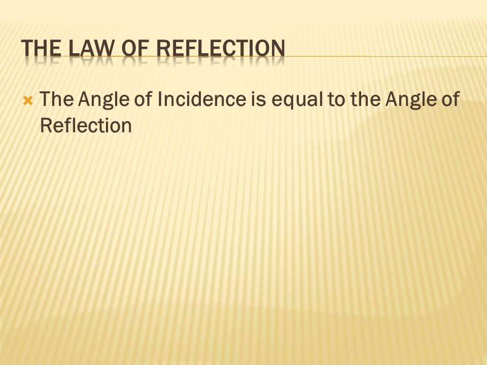 The Law of Reflection The Angle of Incidence is equal to the Angle of Reflection