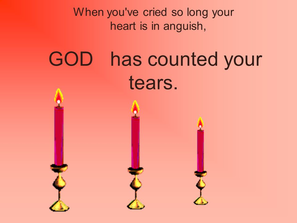 When you ve cried so long your heart is in anguish, GOD has counted your tears.