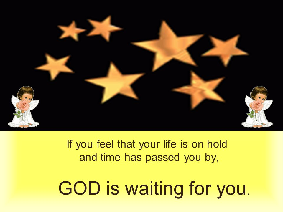 If you feel that your life is on hold and time has passed you by, GOD is waiting for you.