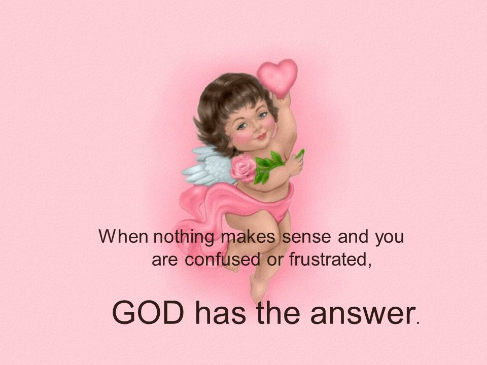 When nothing makes sense and you are confused or frustrated, GOD has the answer.