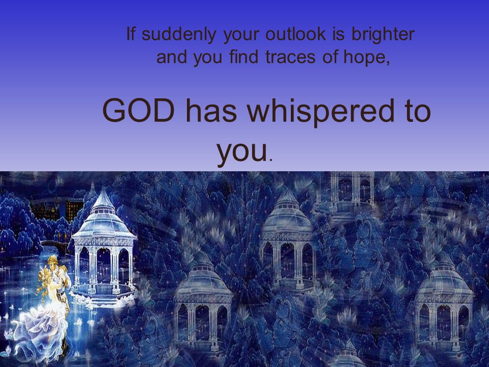 If suddenly your outlook is brighter and you find traces of hope, GOD has whispered to you.