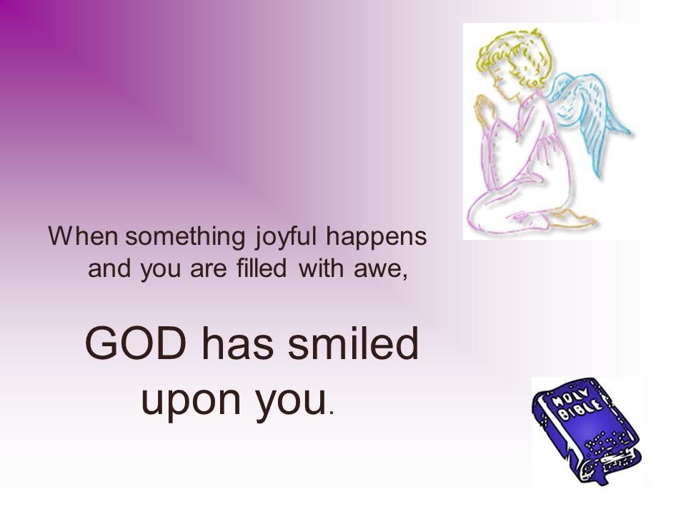 When something joyful happens and you are filled with awe, GOD has smiled upon you.