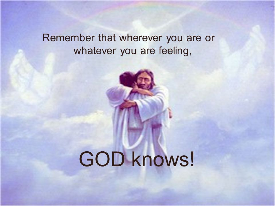 Remember that wherever you are or whatever you are feeling, GOD knows!
