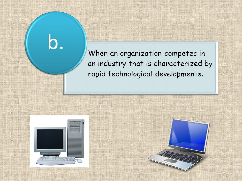 When an organization competes in an industry that is characterized by rapid technological developments.