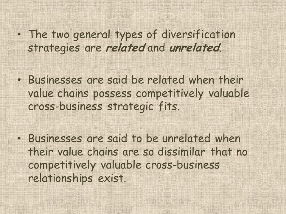 The two general types of diversification strategies are related and unrelated.