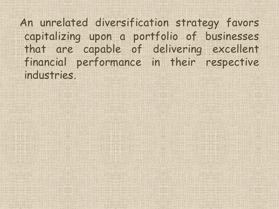 An unrelated diversification strategy favors capitalizing upon a portfolio of businesses that are capable of delivering excellent financial performance in their respective industries.