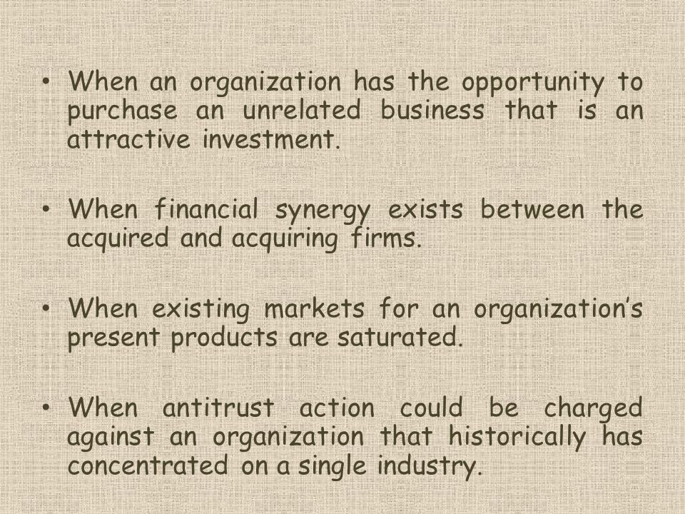 When an organization has the opportunity to purchase an unrelated business that is an attractive investment.