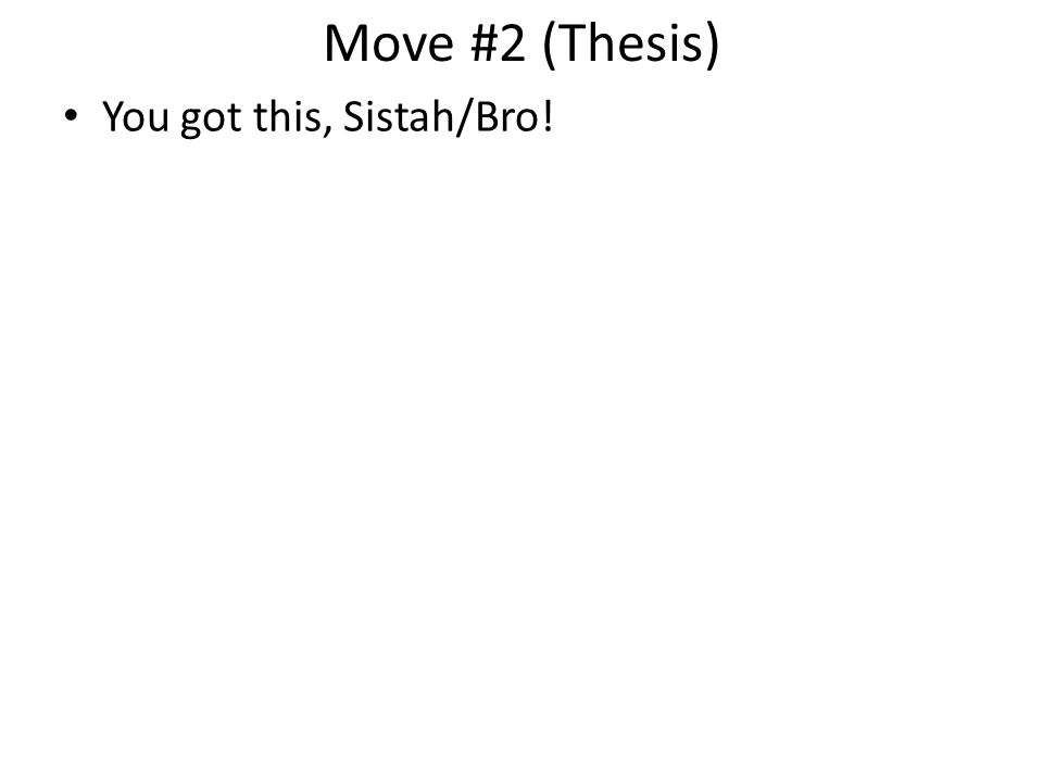 Move #2 (Thesis) You got this, Sistah/Bro!