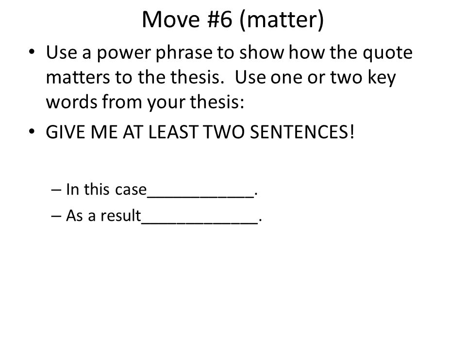 Move #6 (matter) Use a power phrase to show how the quote matters to the thesis. Use one or two key words from your thesis: