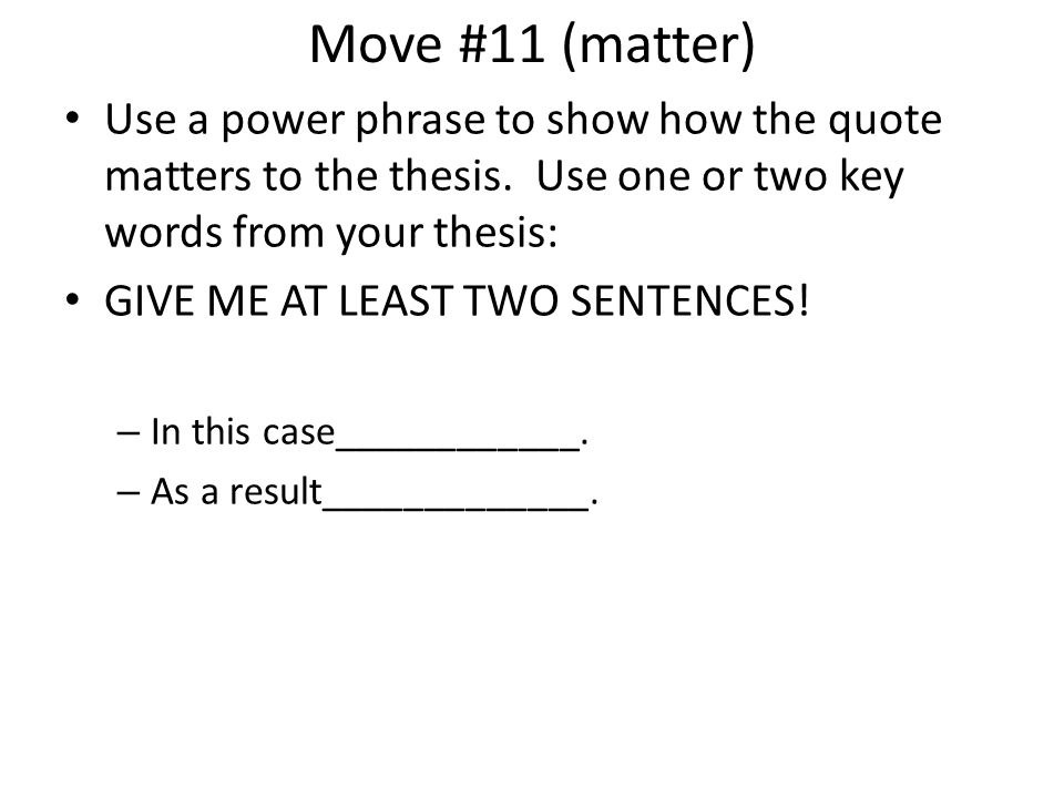 Move #11 (matter) Use a power phrase to show how the quote matters to the thesis. Use one or two key words from your thesis: