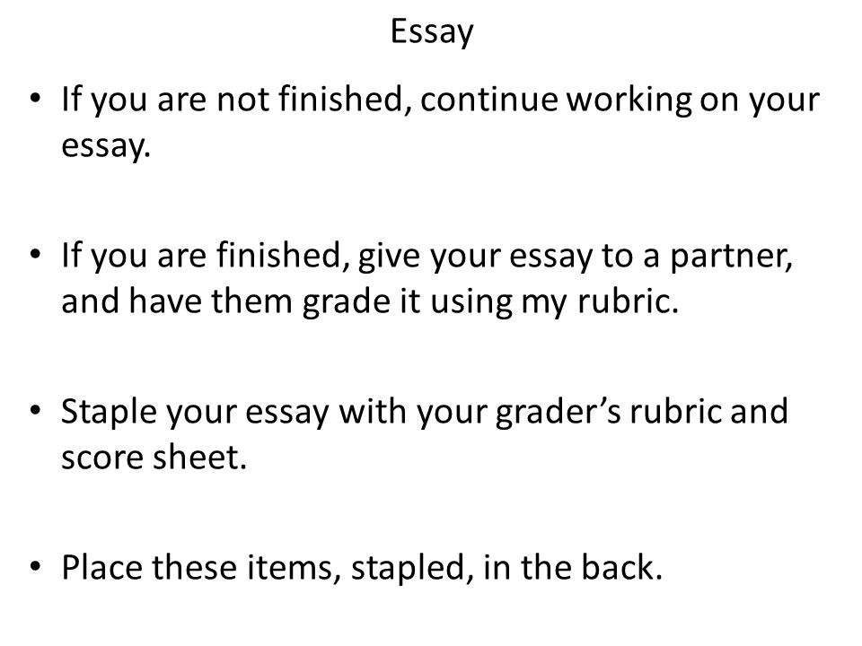 Essay If you are not finished, continue working on your essay.
