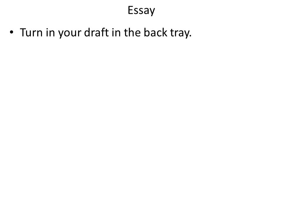 Essay Turn in your draft in the back tray.