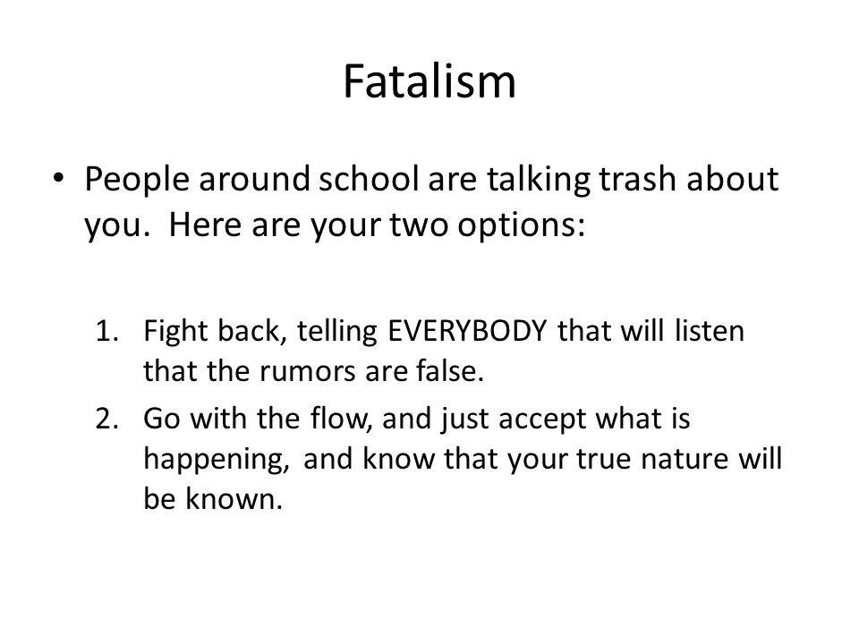 Fatalism People around school are talking trash about you. Here are your two options:
