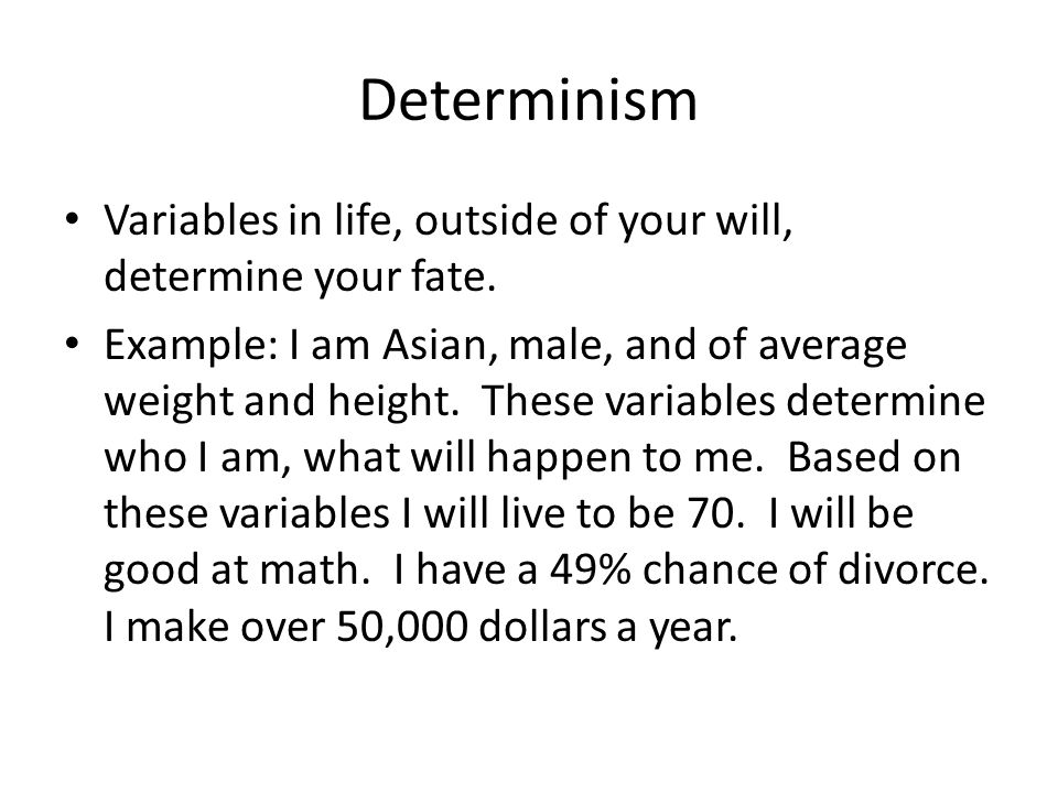 Determinism Variables in life, outside of your will, determine your fate.
