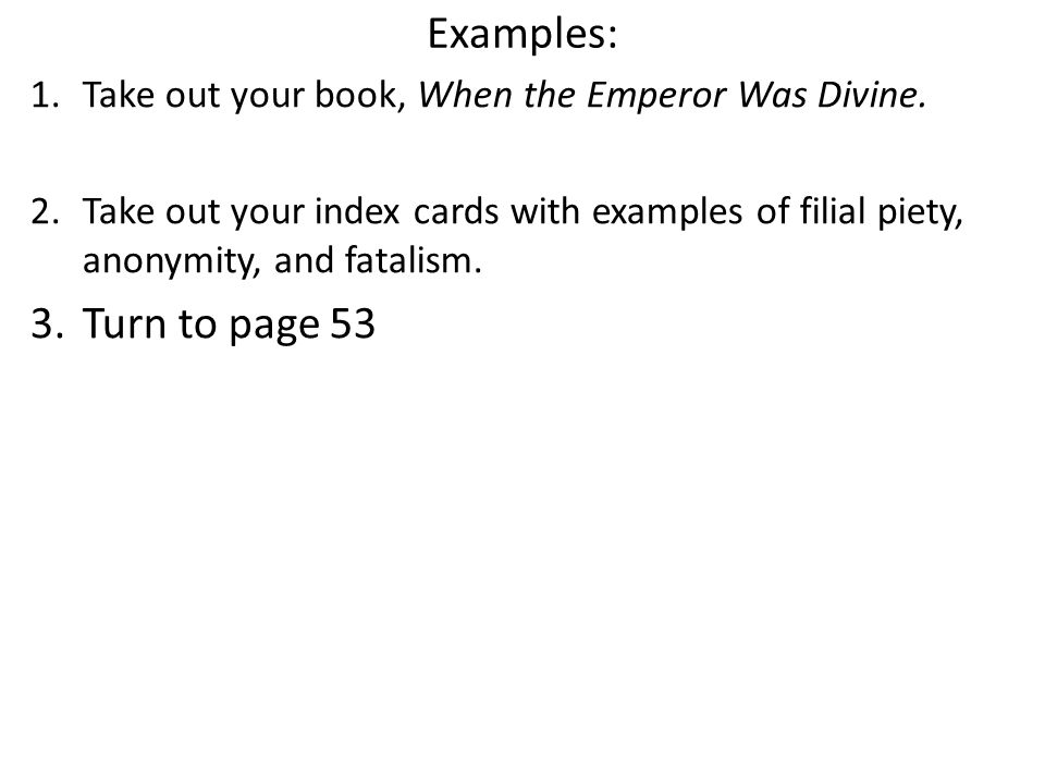 Examples: Take out your book, When the Emperor Was Divine. Take out your index cards with examples of filial piety, anonymity, and fatalism.