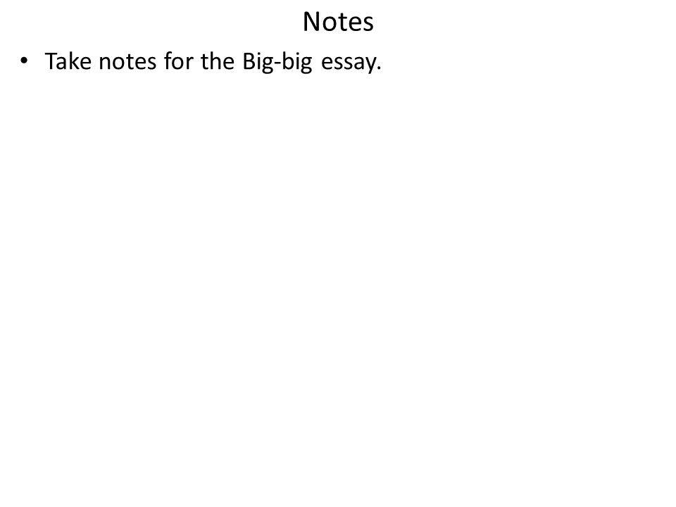 Notes Take notes for the Big-big essay.