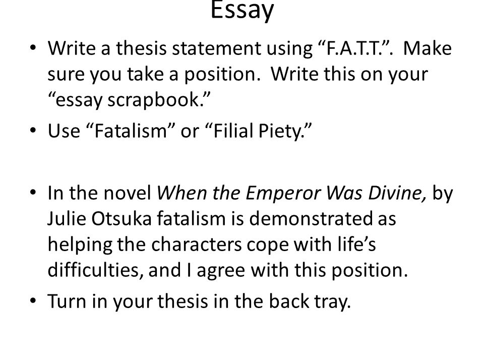 Essay Write a thesis statement using F.A.T.T. . Make sure you take a position. Write this on your essay scrapbook.