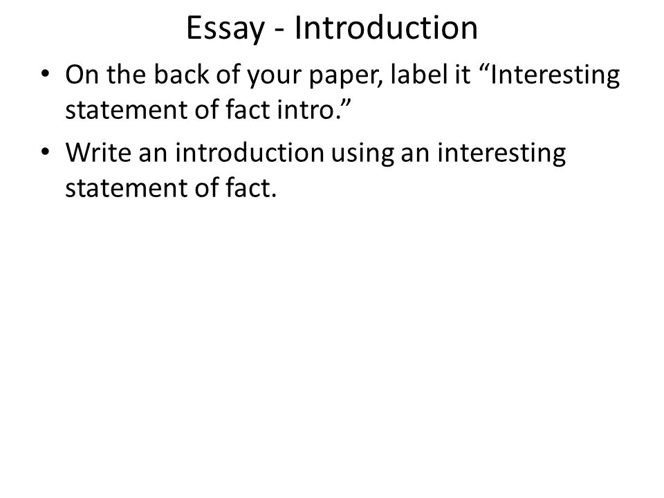 Essay - Introduction On the back of your paper, label it Interesting statement of fact intro.