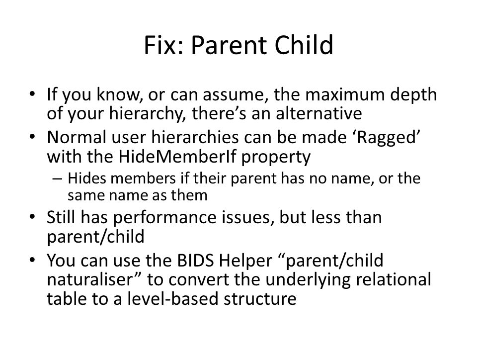 Fix: Parent Child If you know, or can assume, the maximum depth of your hierarchy, there's an alternative.