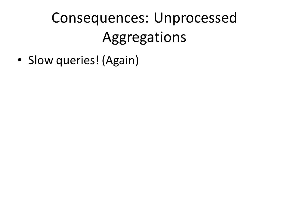 Consequences: Unprocessed Aggregations