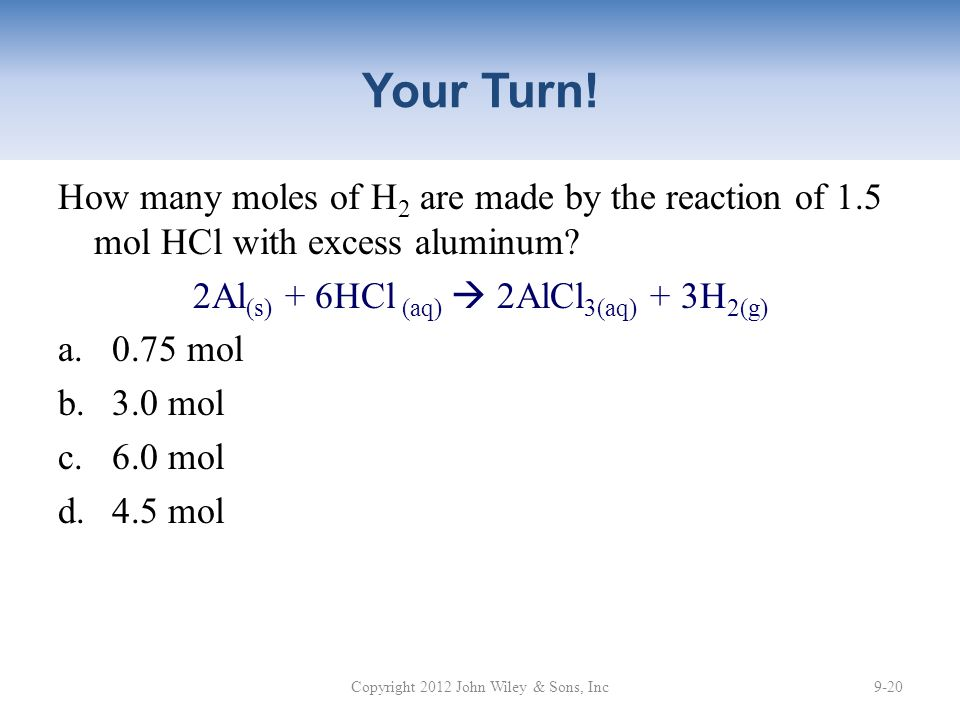Your Turn! How many moles of H2 are made by the reaction of 1.5 mol HCl with excess aluminum 2Al(s) + 6HCl (aq)  2AlCl3(aq) + 3H2(g)