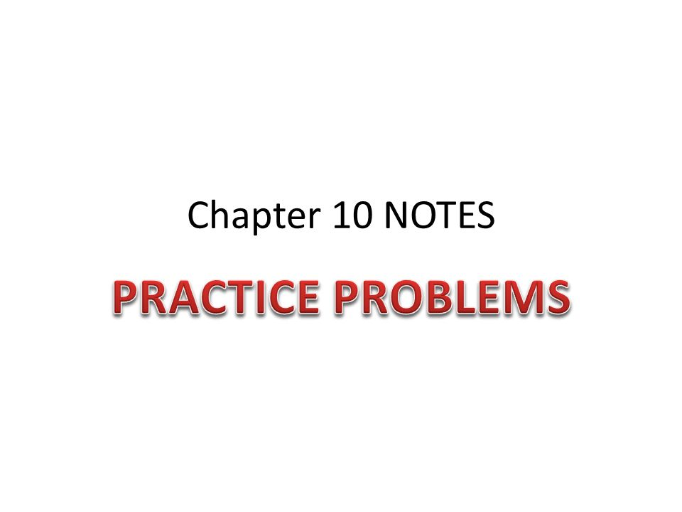 Chapter 10 NOTES PRACTICE PROBLEMS