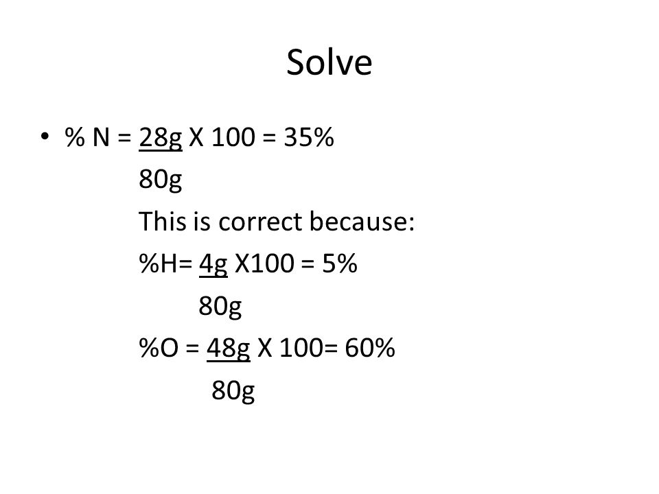 Solve % N = 28g X 100 = 35% 80g This is correct because: