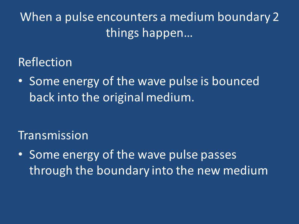 When a pulse encounters a medium boundary 2 things happen…