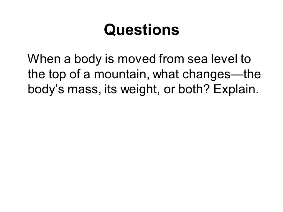 Questions When a body is moved from sea level to the top of a mountain, what changes—the body's mass, its weight, or both.