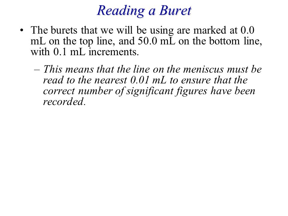 Reading a Buret The burets that we will be using are marked at 0.0 mL on the top line, and 50.0 mL on the bottom line, with 0.1 mL increments.