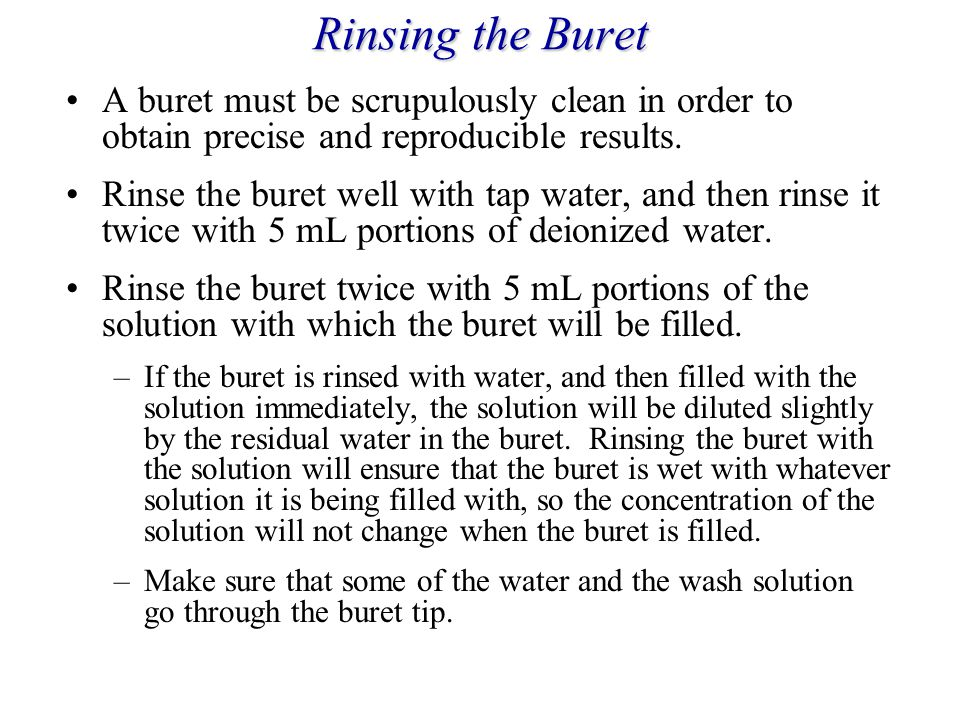 Rinsing the Buret A buret must be scrupulously clean in order to obtain precise and reproducible results.
