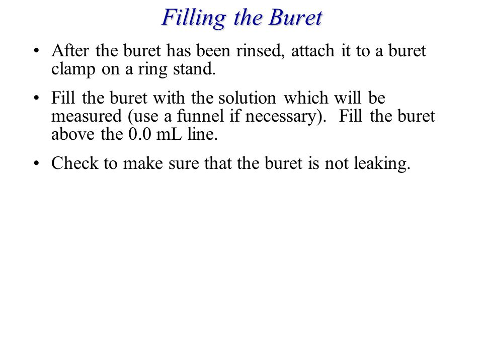 Filling the Buret After the buret has been rinsed, attach it to a buret clamp on a ring stand.