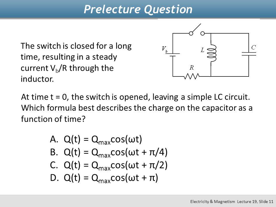 Prelecture Question Q(t) = Qmaxcos(ωt) Q(t) = Qmaxcos(ωt + π/4)