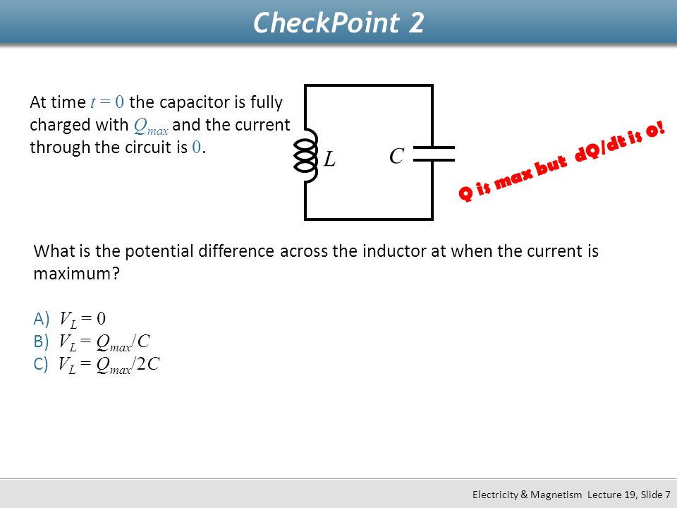 CheckPoint 2 At time t = 0 the capacitor is fully charged with Qmax and the current through the circuit is 0.
