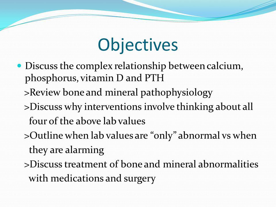Objectives Discuss the complex relationship between calcium, phosphorus, vitamin D and PTH. >Review bone and mineral pathophysiology.