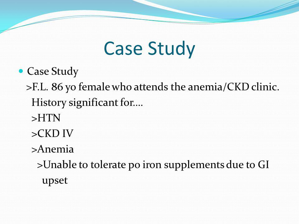Case Study Case Study. >F.L. 86 yo female who attends the anemia/CKD clinic. History significant for….