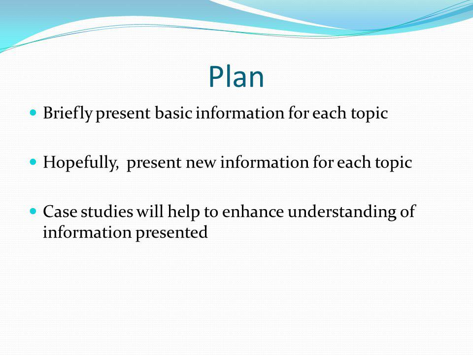 Plan Briefly present basic information for each topic
