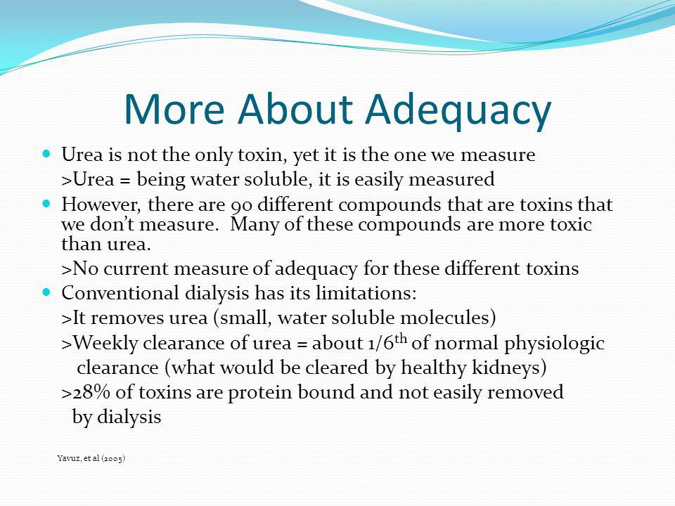 More About Adequacy Urea is not the only toxin, yet it is the one we measure. >Urea = being water soluble, it is easily measured.