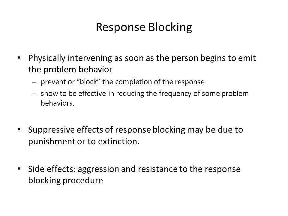 Response Blocking Physically intervening as soon as the person begins to emit the problem behavior.