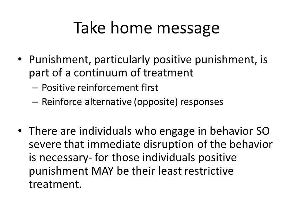 Take home message Punishment, particularly positive punishment, is part of a continuum of treatment.